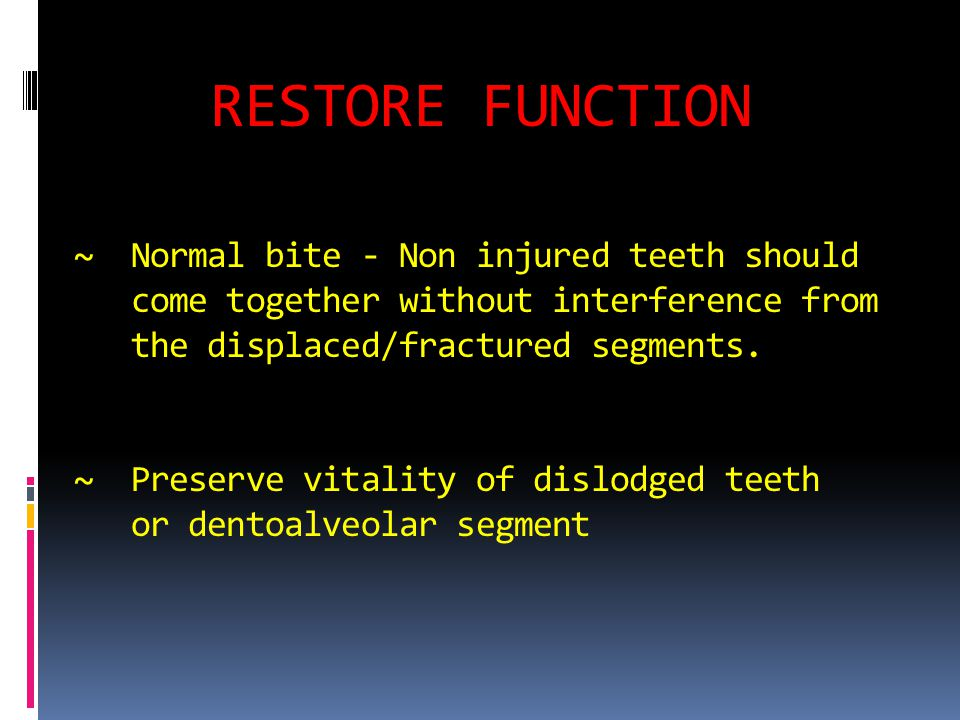 RESTORE FUNCTION ~ Normal bite - Non injured teeth should come together without interference from the displaced/fractured segments.