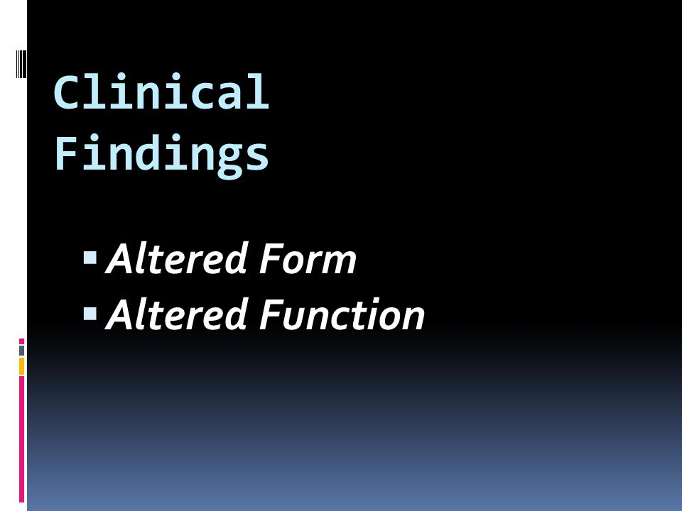 Clinical Findings Altered Form Altered Function