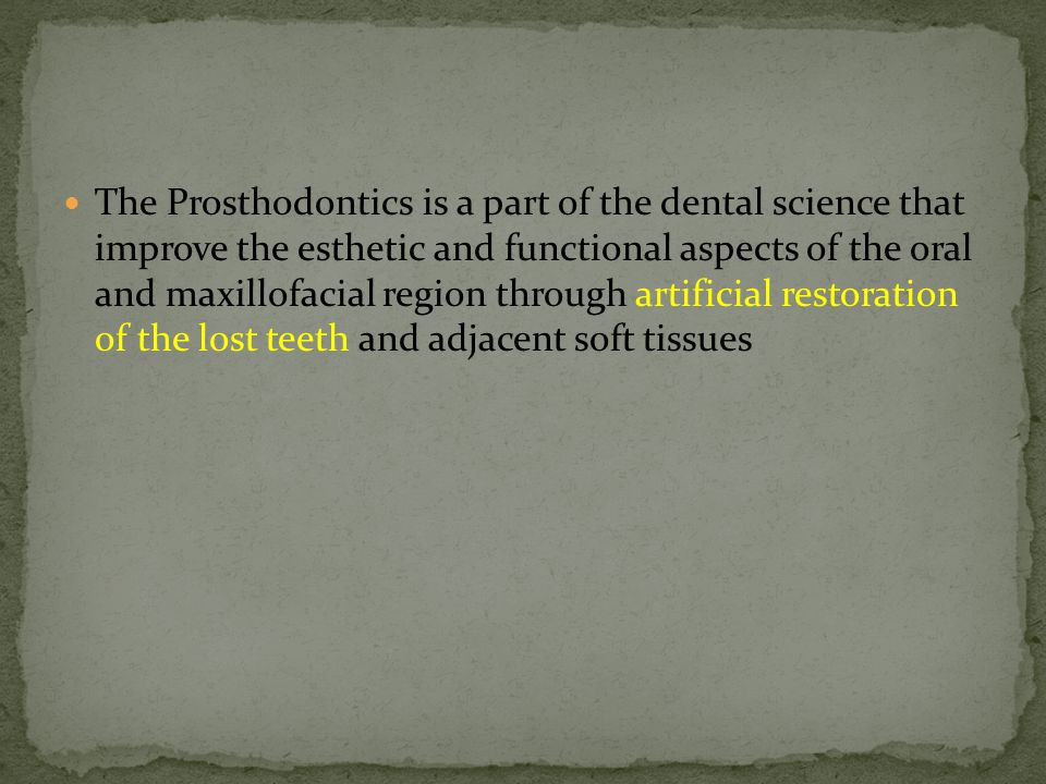 The Prosthodontics is a part of the dental science that improve the esthetic and functional aspects of the oral and maxillofacial region through artificial restoration of the lost teeth and adjacent soft tissues