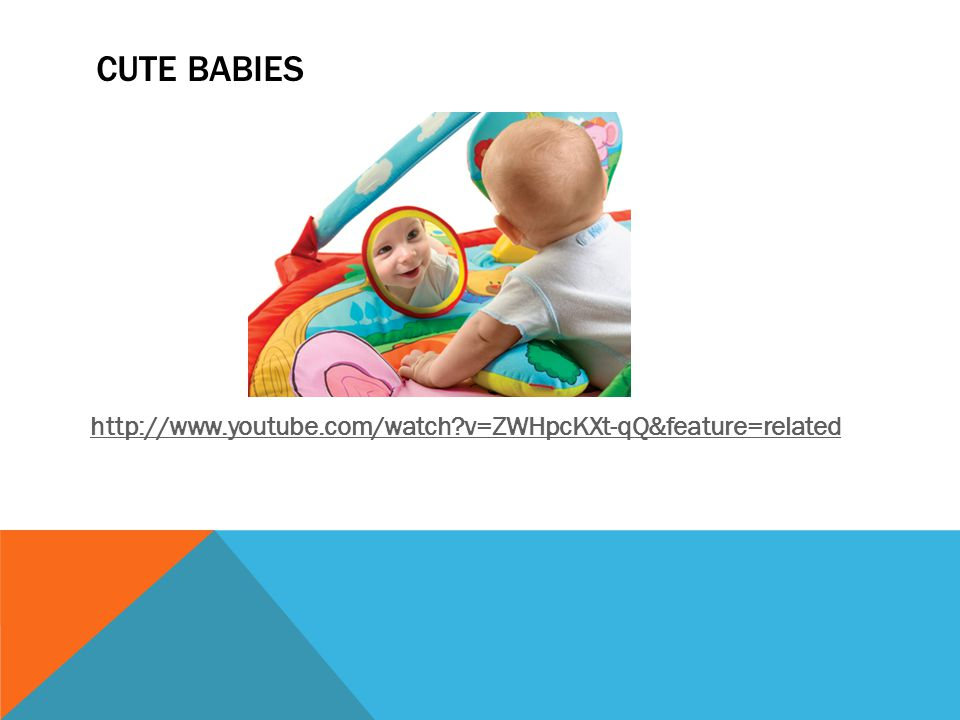 Cute babies http://www.youtube.com/watch v=ZWHpcKXt-qQ&feature=related
