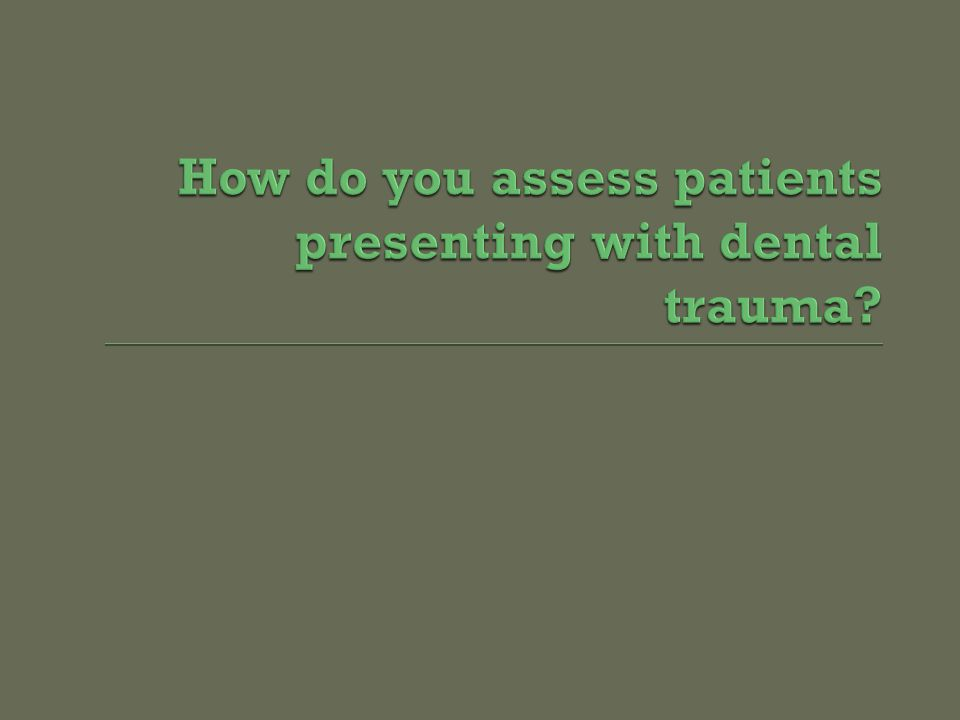 How do you assess patients presenting with dental trauma