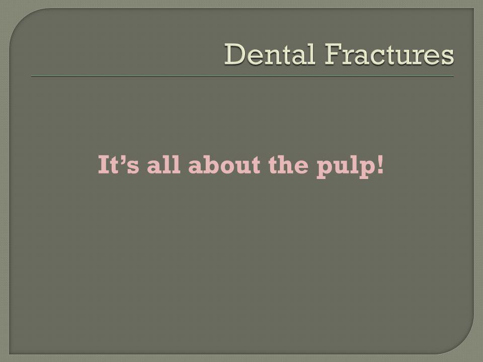 Dental Fractures It's all about the pulp!