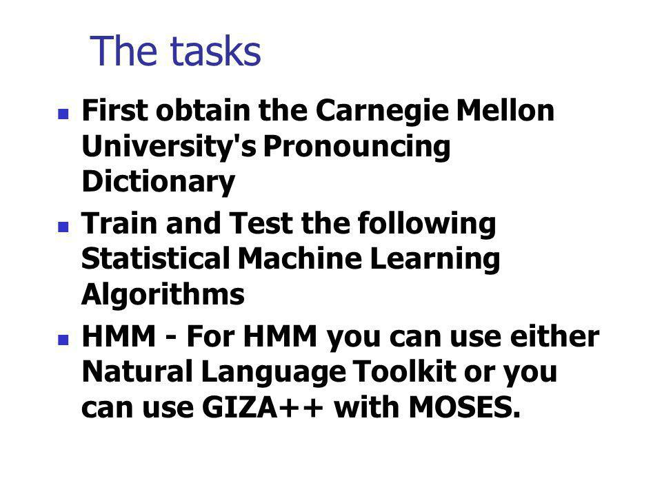 The tasks First obtain the Carnegie Mellon University s Pronouncing Dictionary. Train and Test the following Statistical Machine Learning Algorithms.