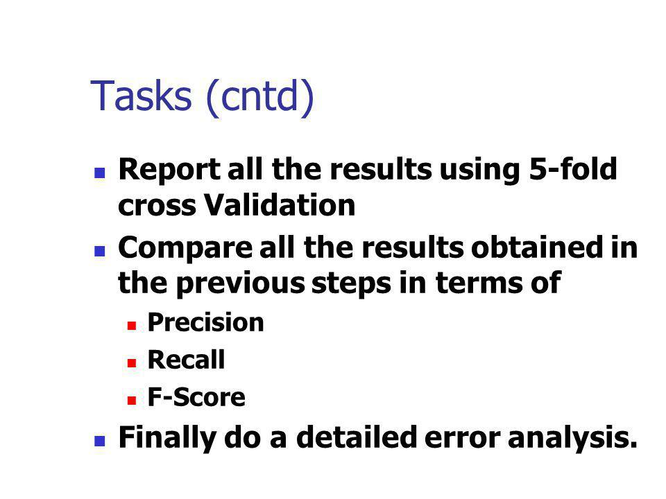 Tasks (cntd) Report all the results using 5-fold cross Validation