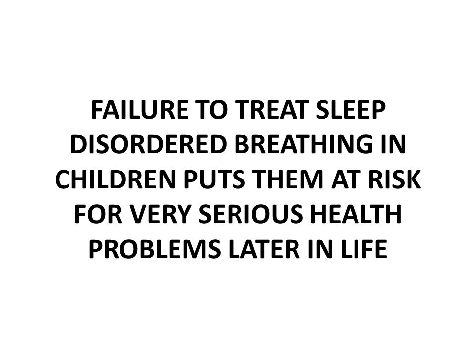 FAILURE TO TREAT SLEEP DISORDERED BREATHING IN CHILDREN PUTS THEM AT RISK FOR VERY SERIOUS HEALTH PROBLEMS LATER IN LIFE