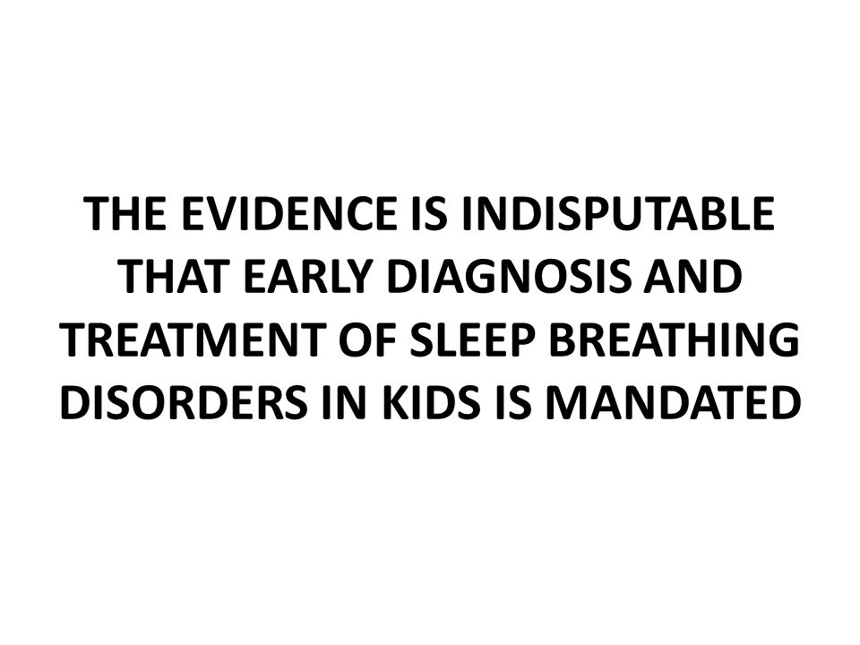 THE EVIDENCE IS INDISPUTABLE THAT EARLY DIAGNOSIS AND TREATMENT OF SLEEP BREATHING DISORDERS IN KIDS IS MANDATED