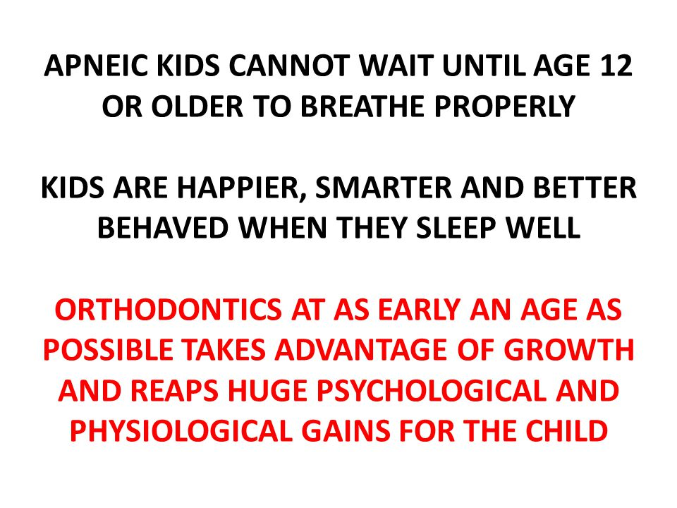 APNEIC KIDS CANNOT WAIT UNTIL AGE 12 OR OLDER TO BREATHE PROPERLY KIDS ARE HAPPIER, SMARTER AND BETTER BEHAVED WHEN THEY SLEEP WELL ORTHODONTICS AT AS EARLY AN AGE AS POSSIBLE TAKES ADVANTAGE OF GROWTH AND REAPS HUGE PSYCHOLOGICAL AND PHYSIOLOGICAL GAINS FOR THE CHILD
