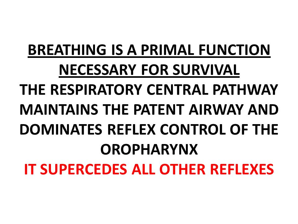 BREATHING IS A PRIMAL FUNCTION NECESSARY FOR SURVIVAL THE RESPIRATORY CENTRAL PATHWAY MAINTAINS THE PATENT AIRWAY AND DOMINATES REFLEX CONTROL OF THE OROPHARYNX IT SUPERCEDES ALL OTHER REFLEXES
