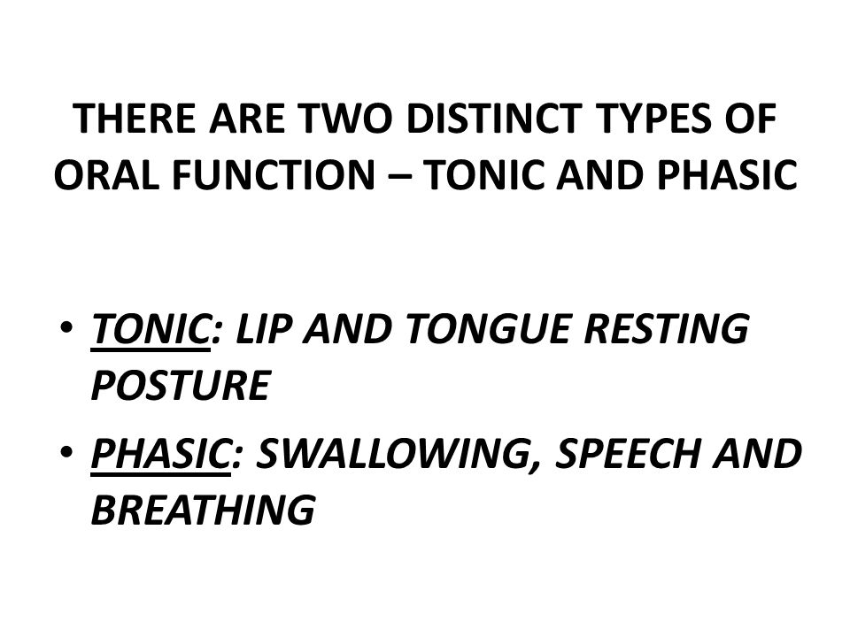THERE ARE TWO DISTINCT TYPES OF ORAL FUNCTION – TONIC AND PHASIC