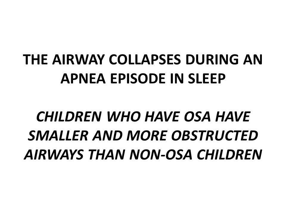 THE AIRWAY COLLAPSES DURING AN APNEA EPISODE IN SLEEP CHILDREN WHO HAVE OSA HAVE SMALLER AND MORE OBSTRUCTED AIRWAYS THAN NON-OSA CHILDREN