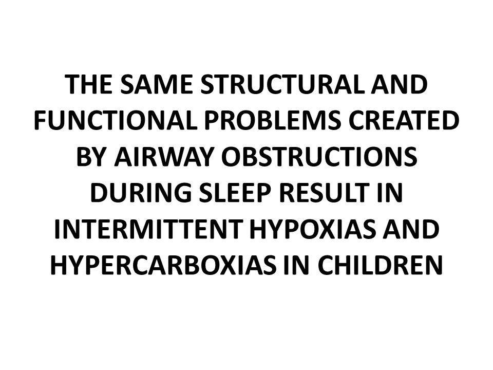 THE SAME STRUCTURAL AND FUNCTIONAL PROBLEMS CREATED BY AIRWAY OBSTRUCTIONS DURING SLEEP RESULT IN INTERMITTENT HYPOXIAS AND HYPERCARBOXIAS IN CHILDREN