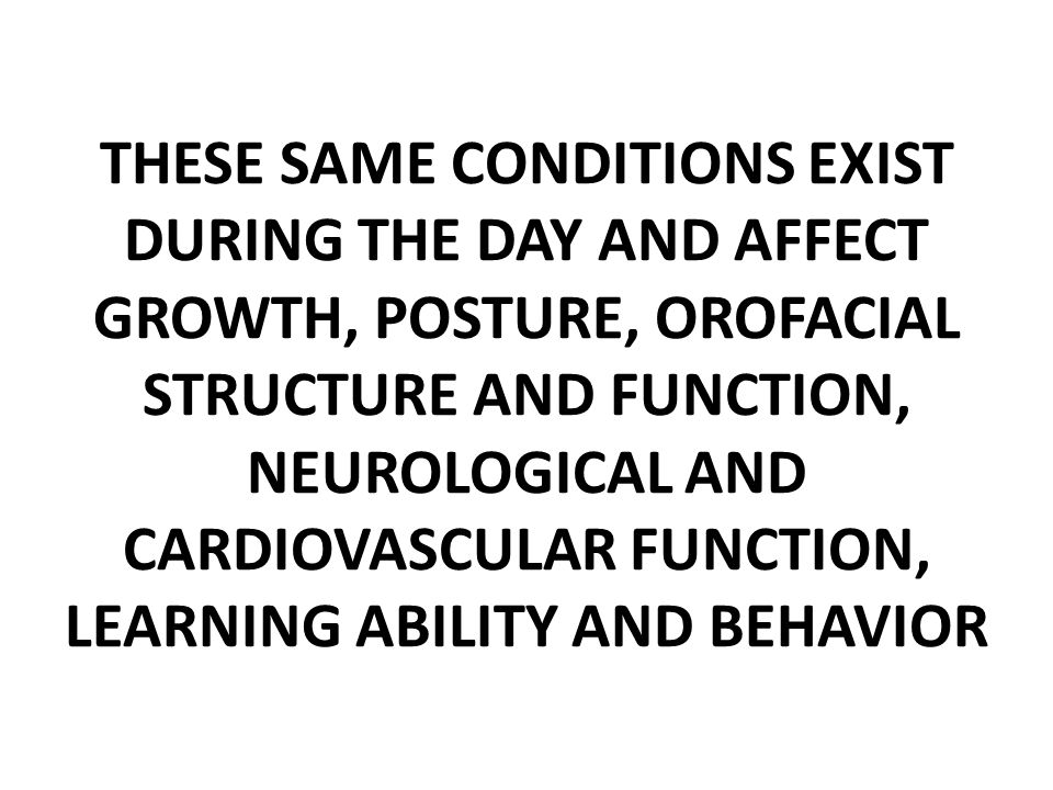 THESE SAME CONDITIONS EXIST DURING THE DAY AND AFFECT GROWTH, POSTURE, OROFACIAL STRUCTURE AND FUNCTION, NEUROLOGICAL AND CARDIOVASCULAR FUNCTION, LEARNING ABILITY AND BEHAVIOR