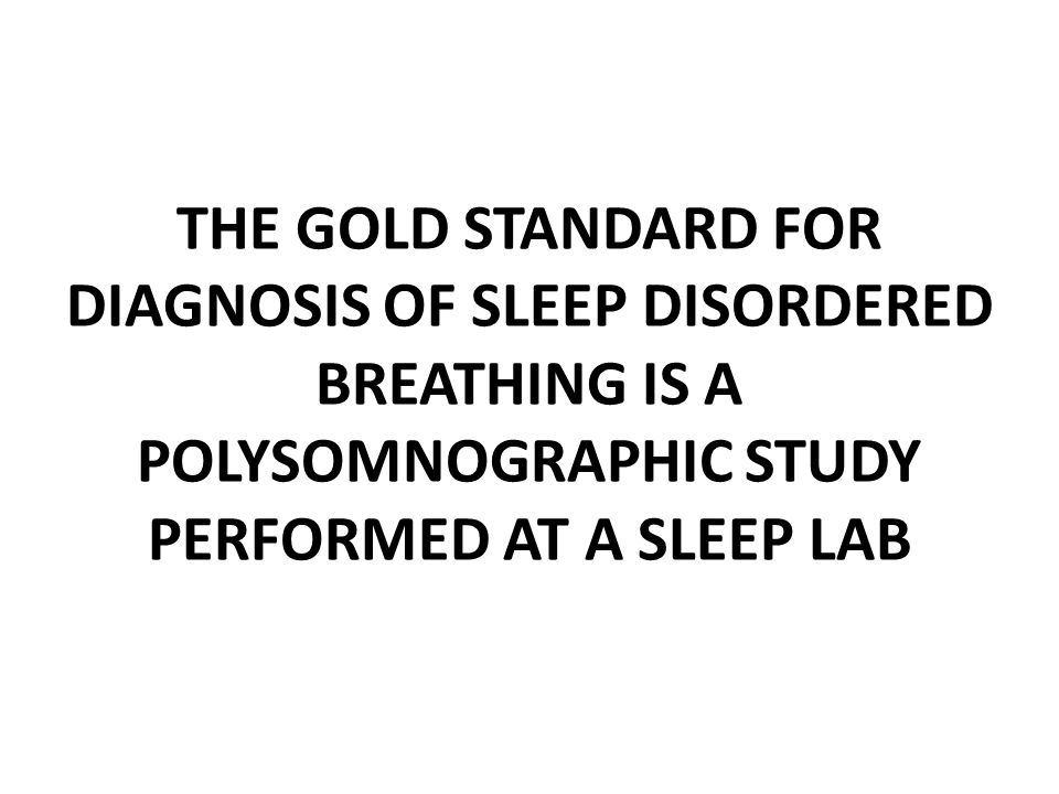 THE GOLD STANDARD FOR DIAGNOSIS OF SLEEP DISORDERED BREATHING IS A POLYSOMNOGRAPHIC STUDY PERFORMED AT A SLEEP LAB