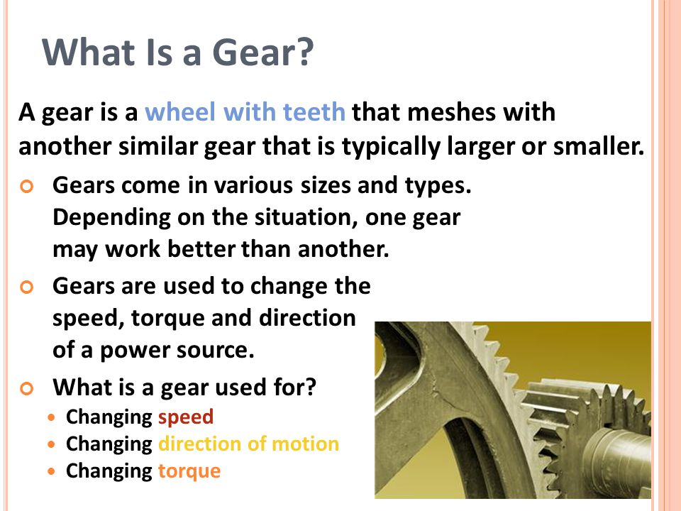 What Is a Gear A gear is a wheel with teeth that meshes with another similar gear that is typically larger or smaller.