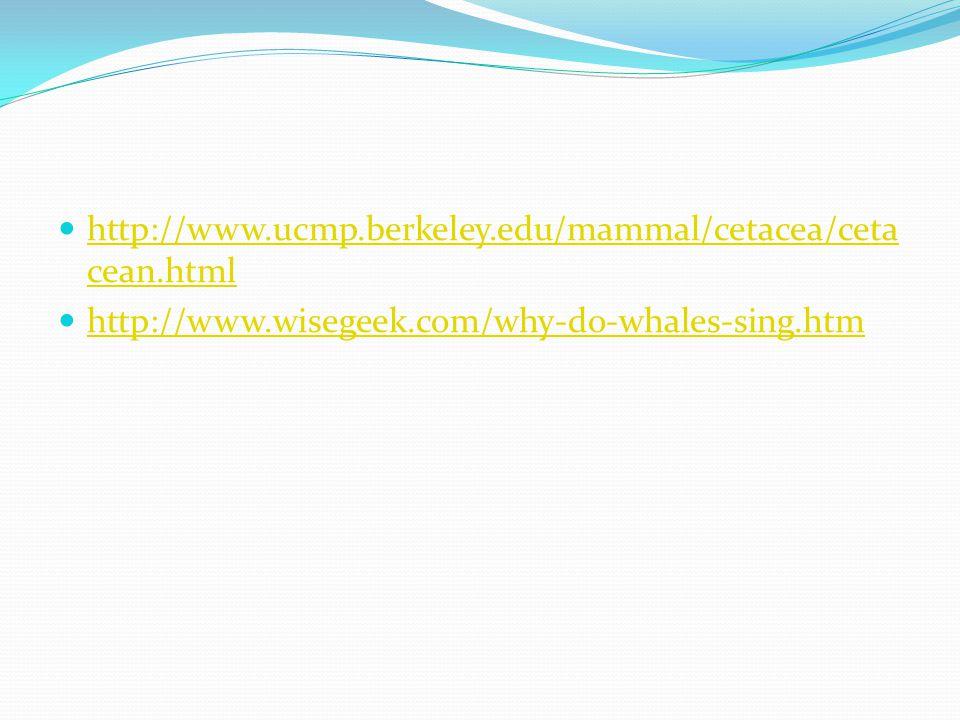 http://www.ucmp.berkeley.edu/mammal/cetacea/cetacean.html http://www.wisegeek.com/why-do-whales-sing.htm.