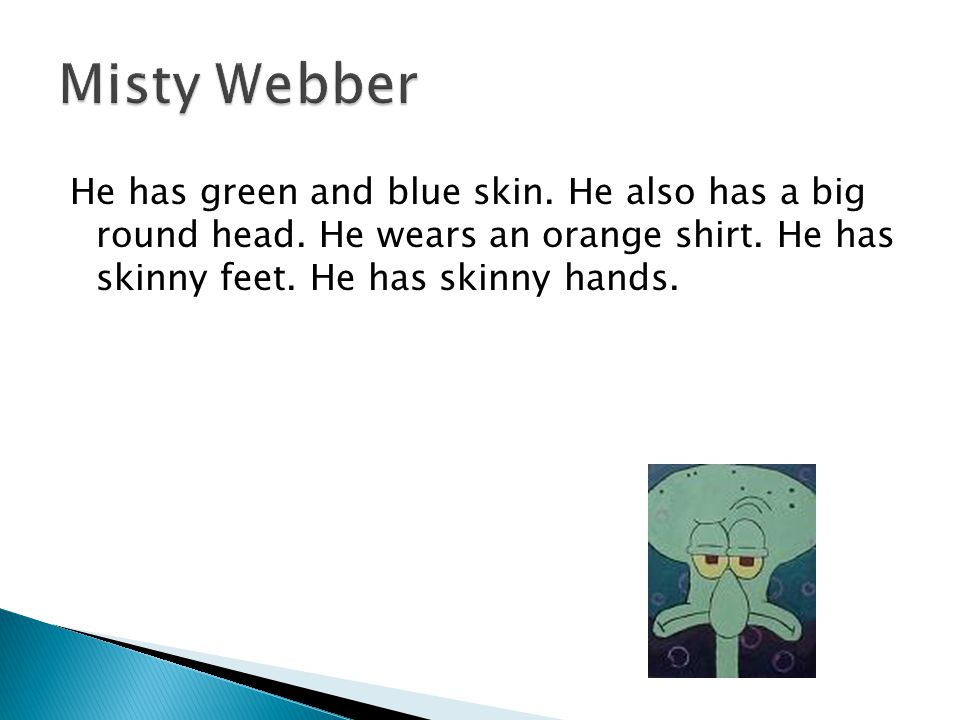 Misty Webber He has green and blue skin. He also has a big round head.