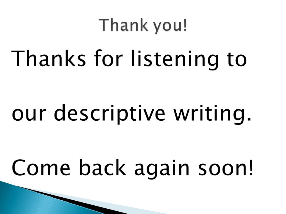 Thanks for listening to our descriptive writing. Come back again soon!