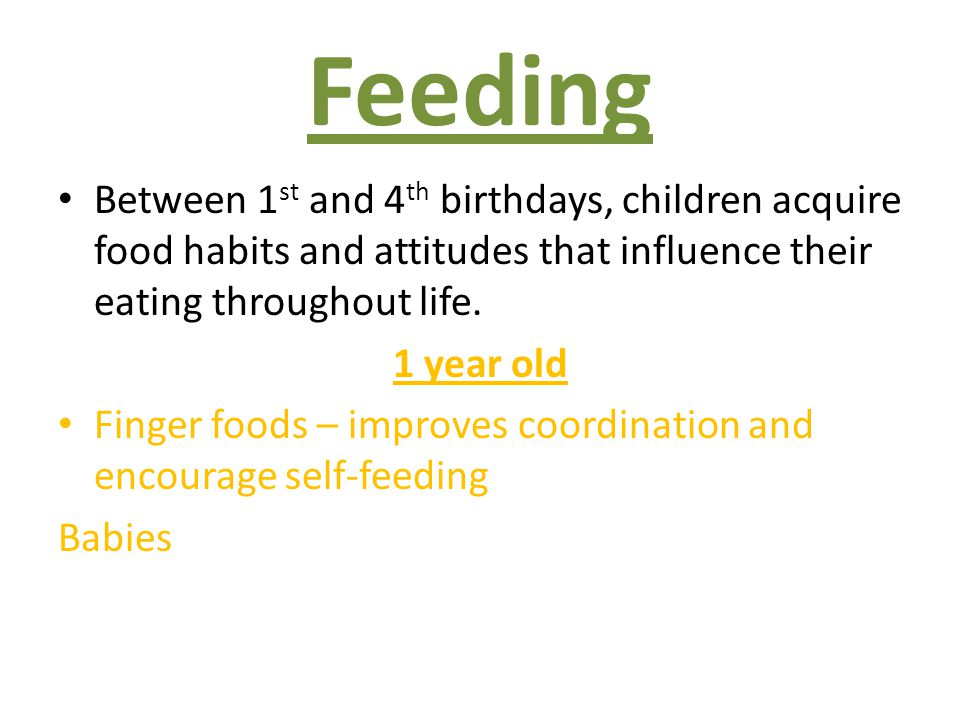 Feeding Between 1st and 4th birthdays, children acquire food habits and attitudes that influence their eating throughout life.