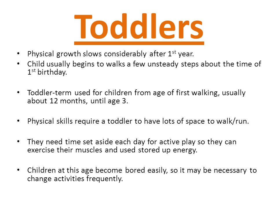 Toddlers Physical growth slows considerably after 1st year.