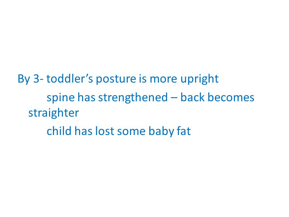 By 3- toddler's posture is more upright spine has strengthened – back becomes straighter child has lost some baby fat