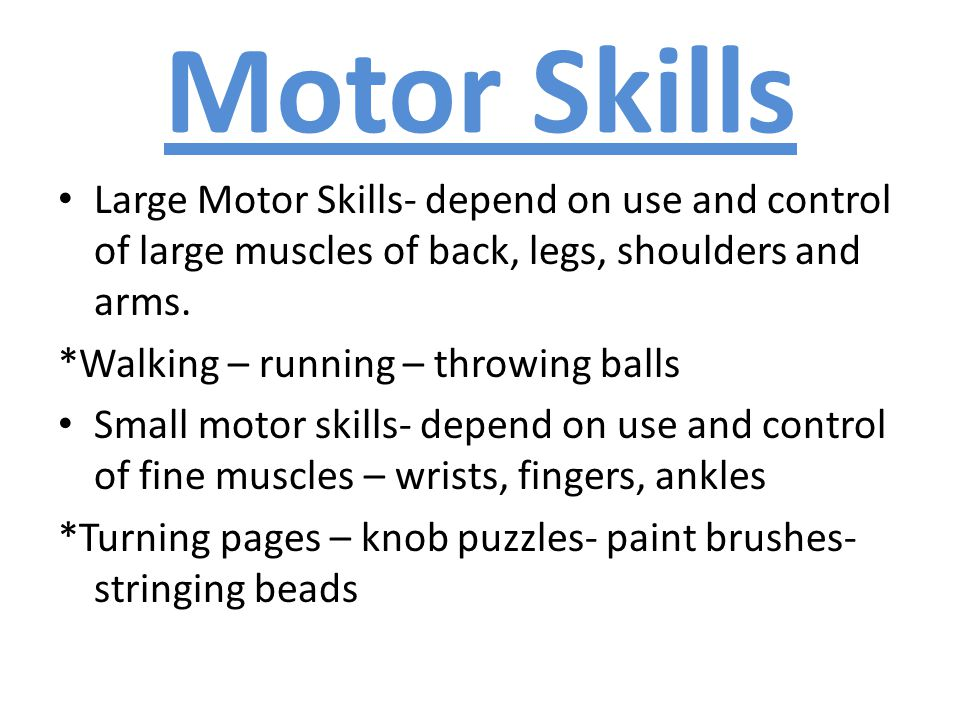 Motor Skills Large Motor Skills- depend on use and control of large muscles of back, legs, shoulders and arms.