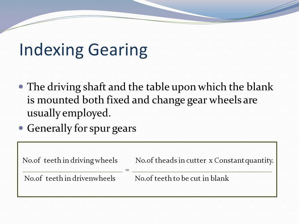 Indexing Gearing The driving shaft and the table upon which the blank is mounted both fixed and change gear wheels are usually employed.