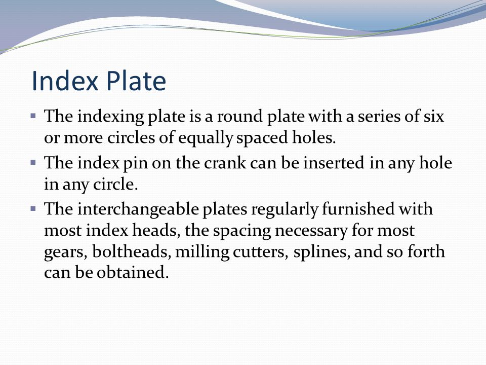 Index Plate The indexing plate is a round plate with a series of six or more circles of equally spaced holes.