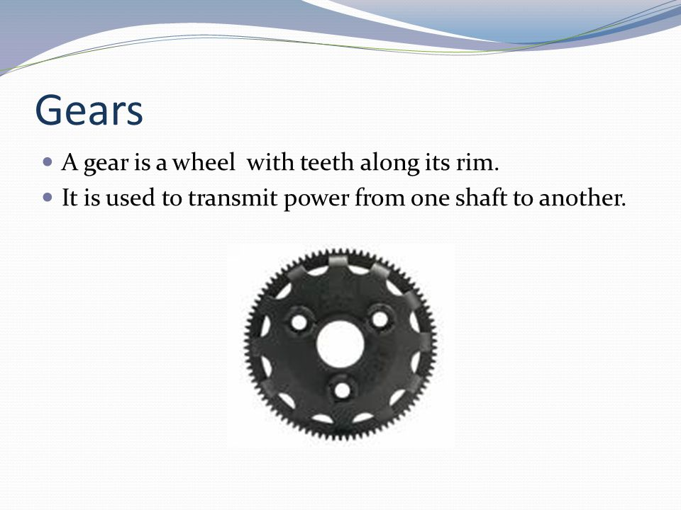 Gears A gear is a wheel with teeth along its rim.