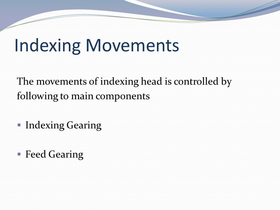 Indexing Movements The movements of indexing head is controlled by