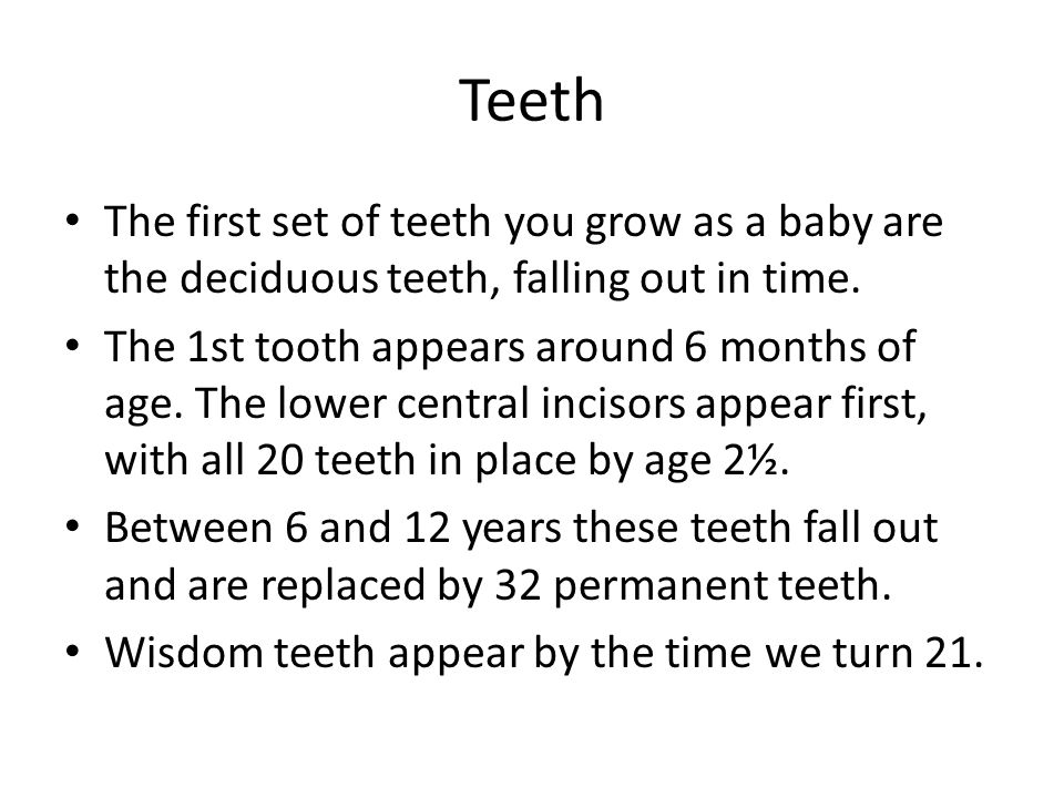 Teeth The first set of teeth you grow as a baby are the deciduous teeth, falling out in time.