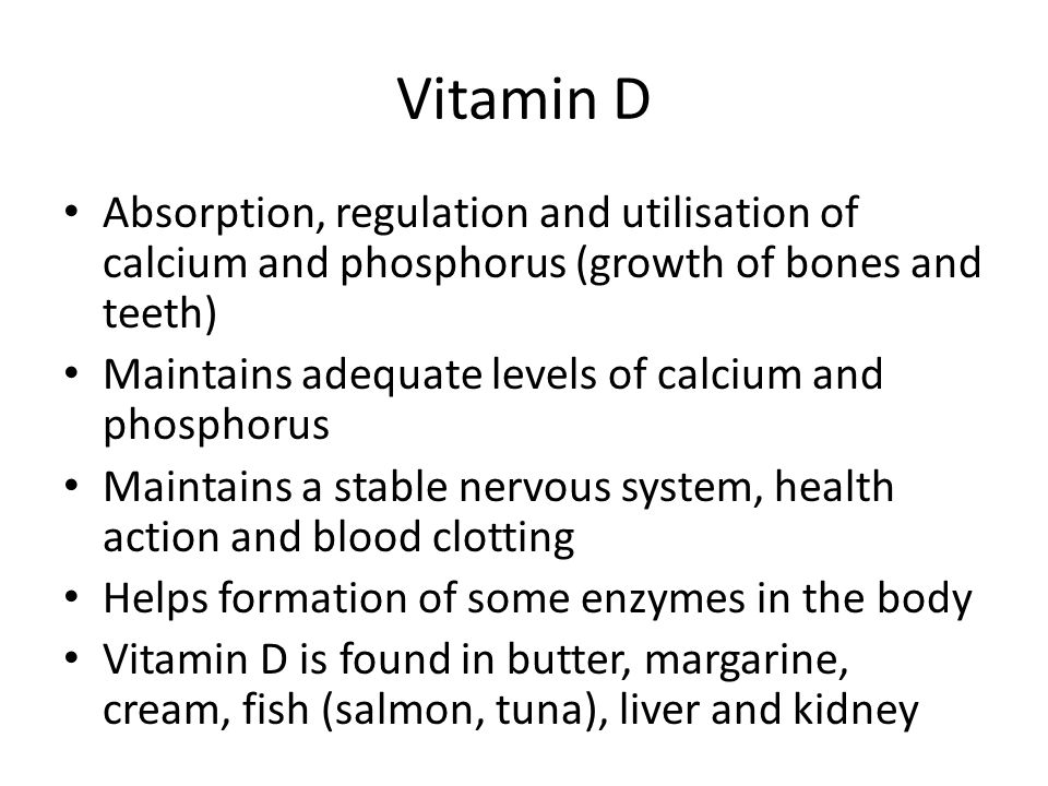 Vitamin D Absorption, regulation and utilisation of calcium and phosphorus (growth of bones and teeth)