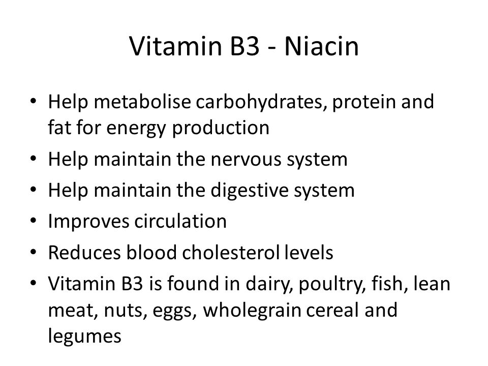 Vitamin B3 - Niacin Help metabolise carbohydrates, protein and fat for energy production. Help maintain the nervous system.