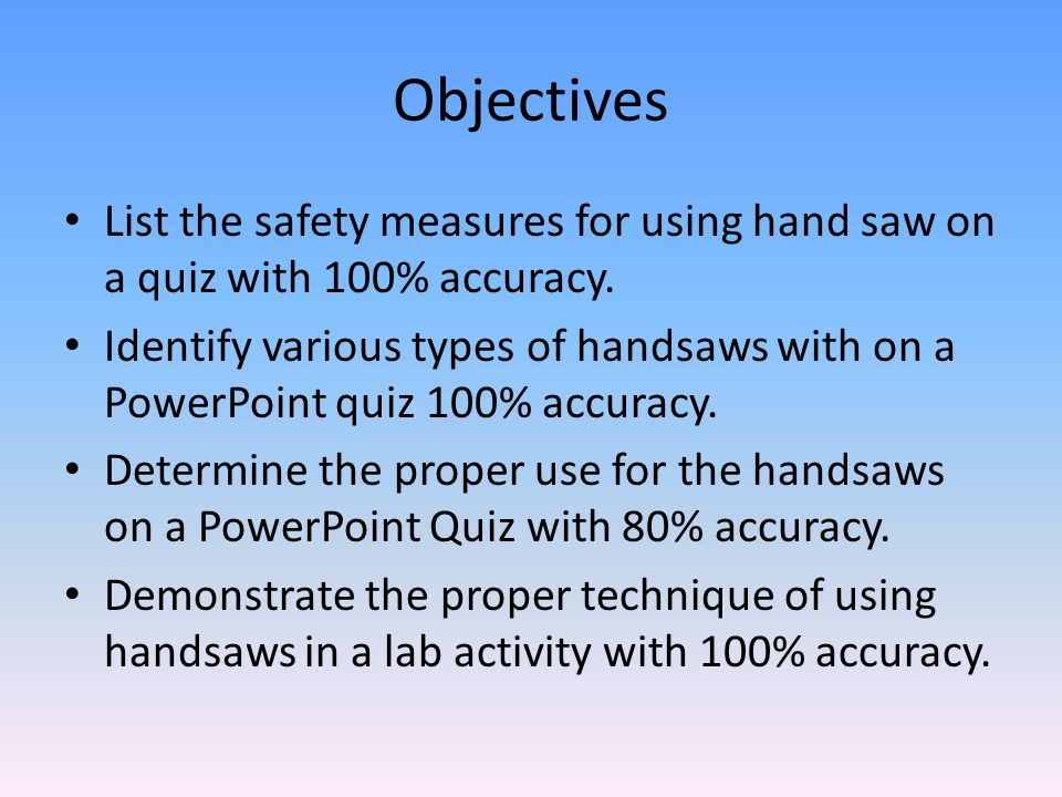 Objectives List the safety measures for using hand saw on a quiz with 100% accuracy.