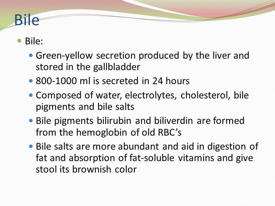 Bile Bile: Green-yellow secretion produced by the liver and stored in the gallbladder. 800-1000 ml is secreted in 24 hours.