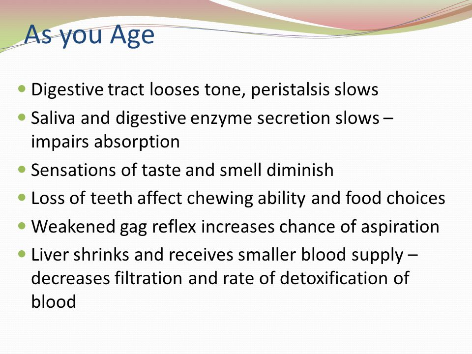 As you Age Digestive tract looses tone, peristalsis slows