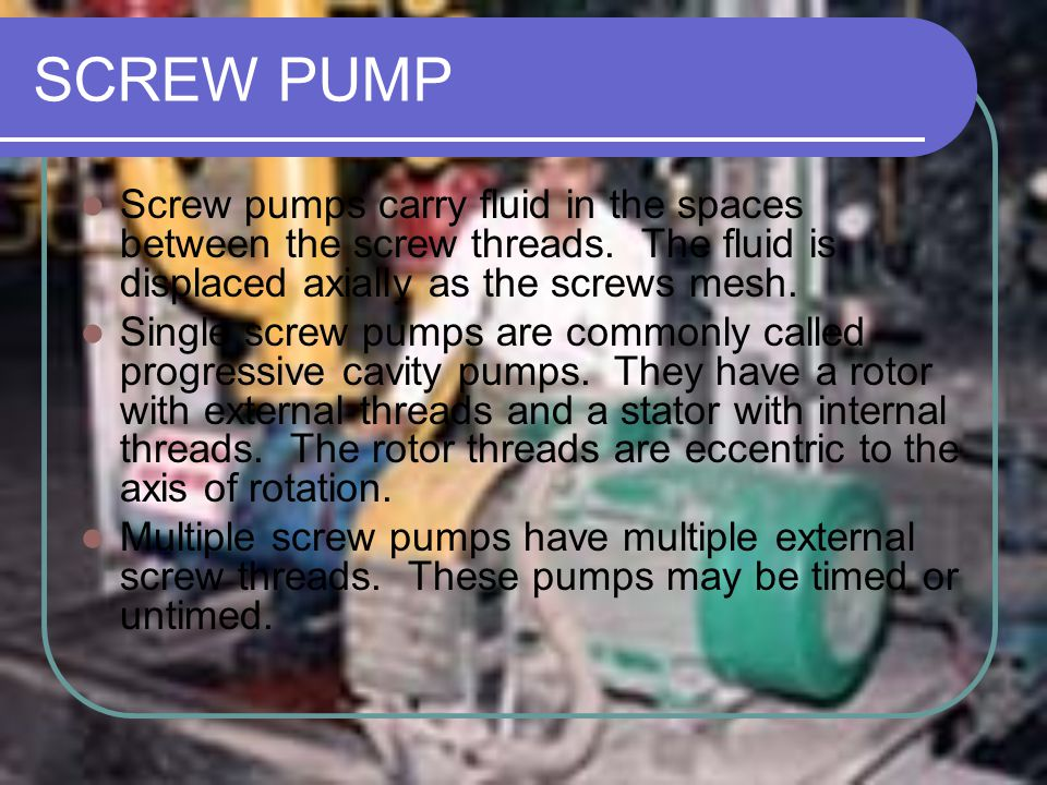 SCREW PUMP Screw pumps carry fluid in the spaces between the screw threads. The fluid is displaced axially as the screws mesh.