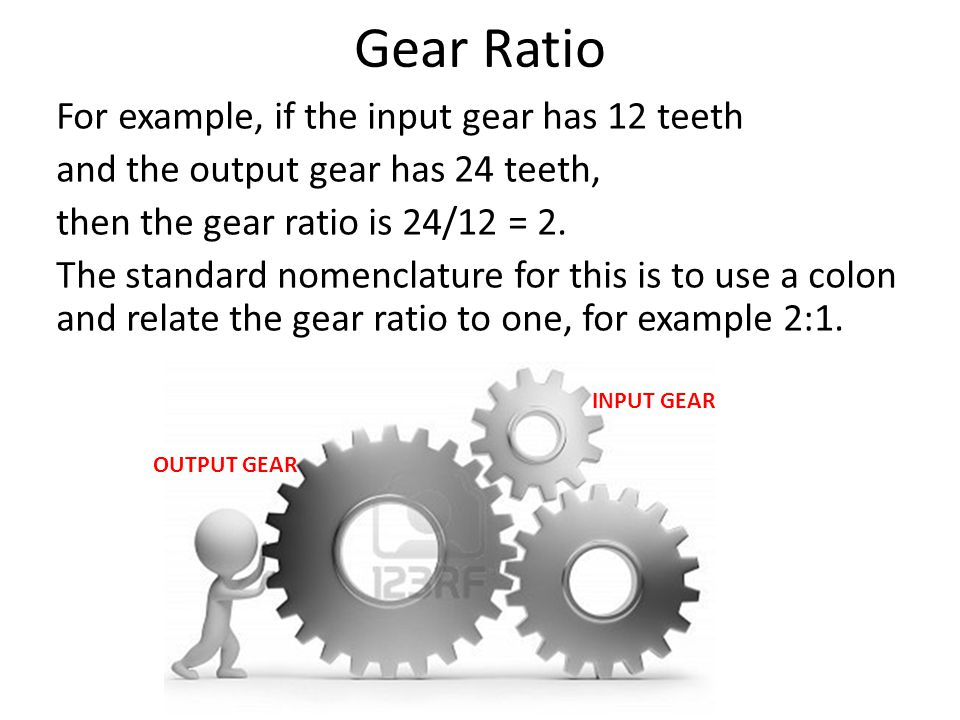 Gear Ratio For example, if the input gear has 12 teeth
