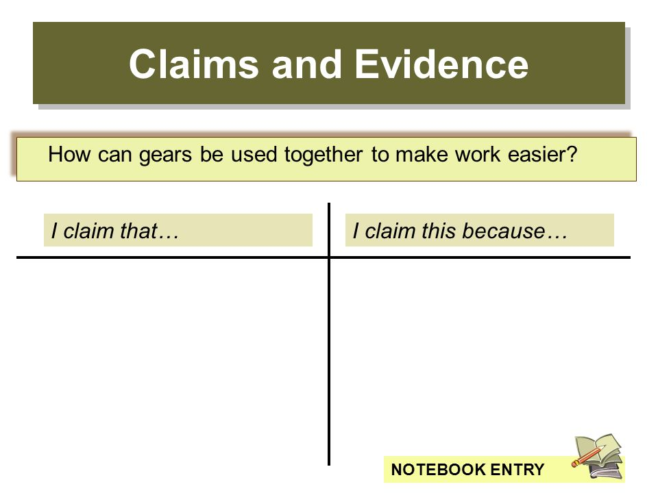 Claims and Evidence How can gears be used together to make work easier I claim that… I claim this because…