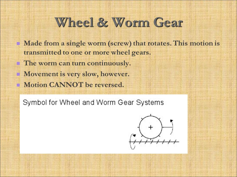 Wheel & Worm Gear Made from a single worm (screw) that rotates. This motion is transmitted to one or more wheel gears.