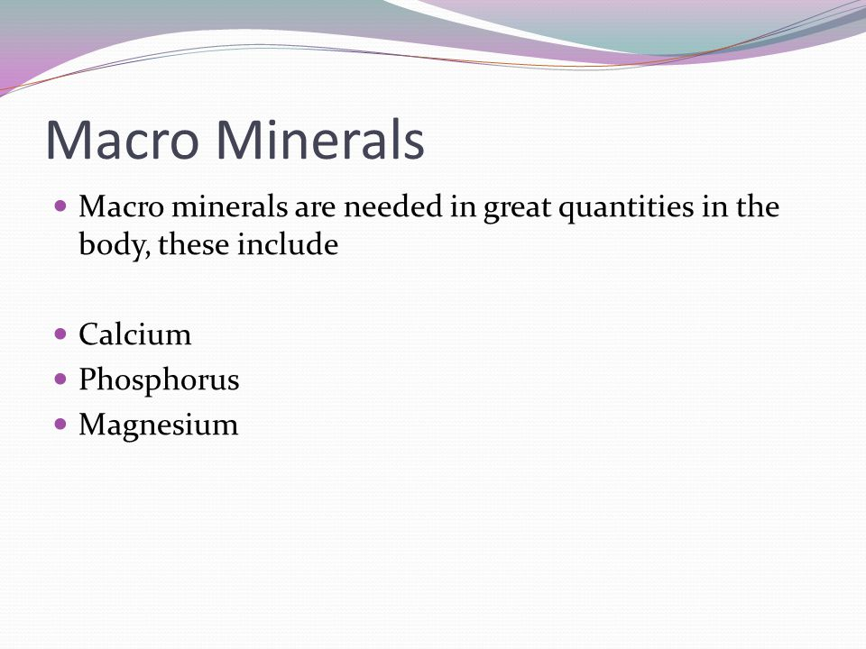 Macro Minerals Macro minerals are needed in great quantities in the body, these include. Calcium. Phosphorus.