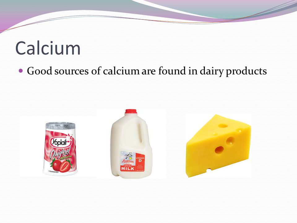 Calcium Good sources of calcium are found in dairy products