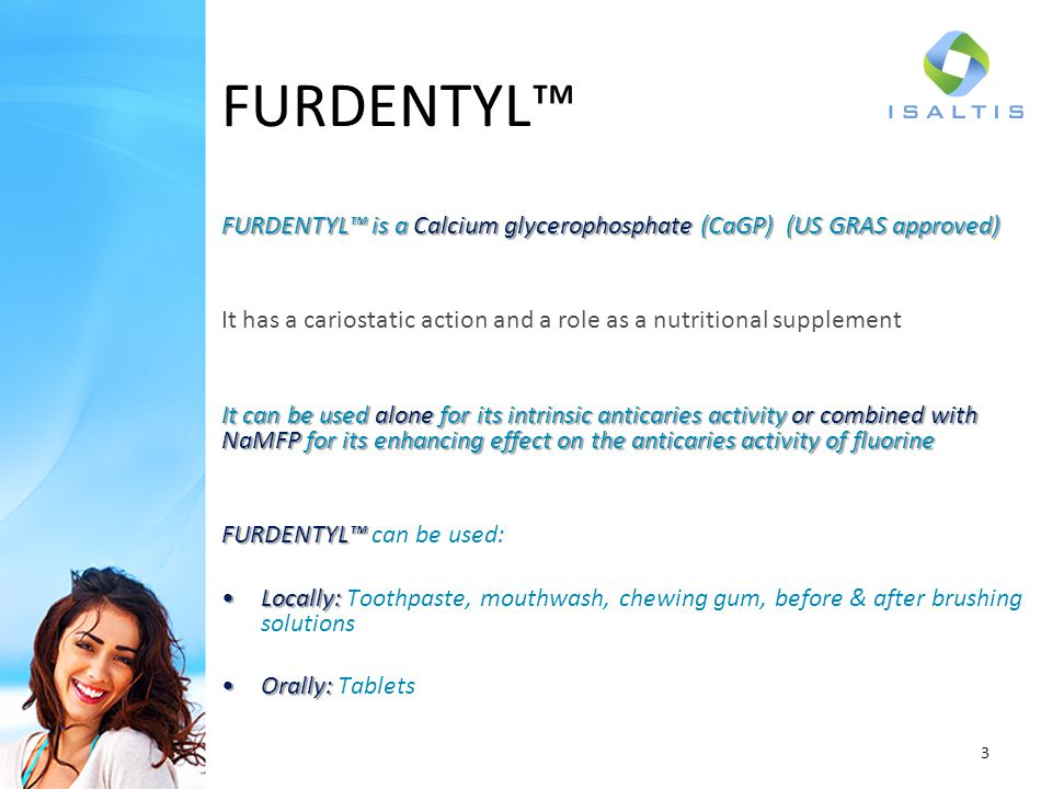 FURDENTYL™ FURDENTYL™ is a Calcium glycerophosphate (CaGP) (US GRAS approved) It has a cariostatic action and a role as a nutritional supplement.