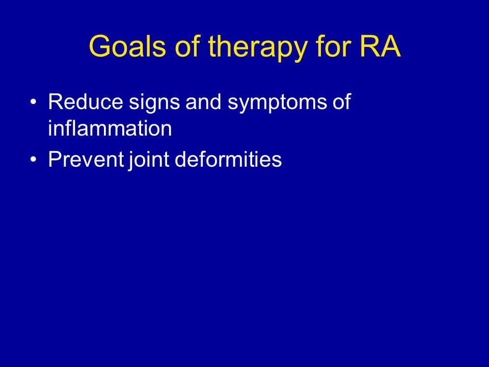 Goals of therapy for RA Reduce signs and symptoms of inflammation