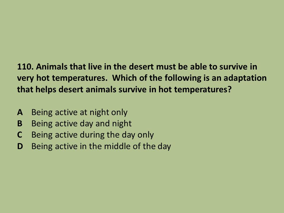 110. Animals that live in the desert must be able to survive in very hot temperatures.
