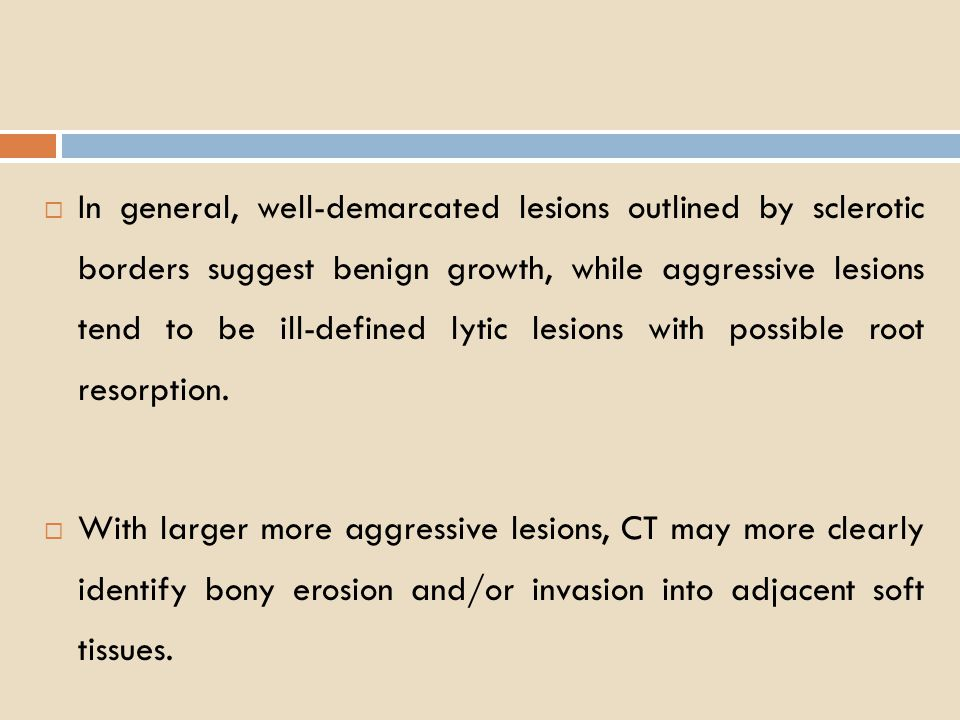 In general, well-demarcated lesions outlined by sclerotic borders suggest benign growth, while aggressive lesions tend to be ill-defined lytic lesions with possible root resorption.