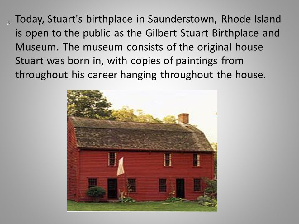 Today, Stuart s birthplace in Saunderstown, Rhode Island is open to the public as the Gilbert Stuart Birthplace and Museum.