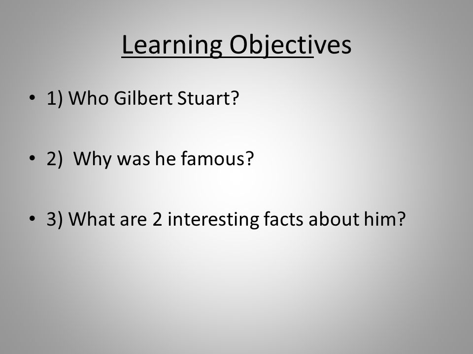 Learning Objectives 1) Who Gilbert Stuart 2) Why was he famous