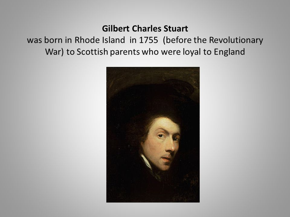 Gilbert Charles Stuart was born in Rhode Island in 1755 (before the Revolutionary War) to Scottish parents who were loyal to England