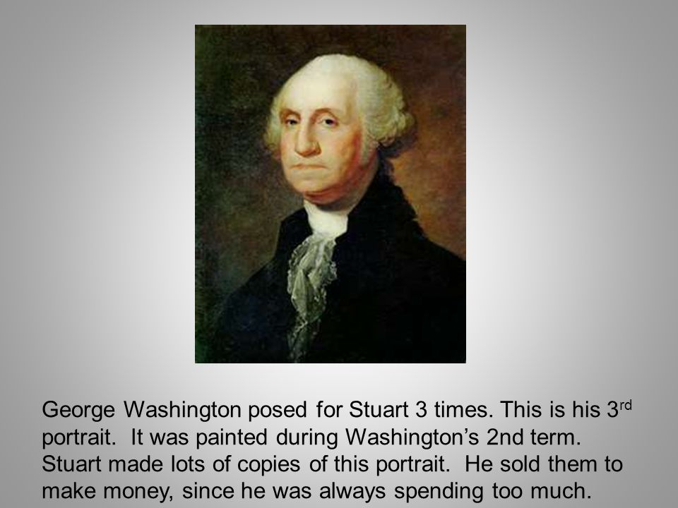 George Washington posed for Stuart 3 times. This is his 3rd portrait