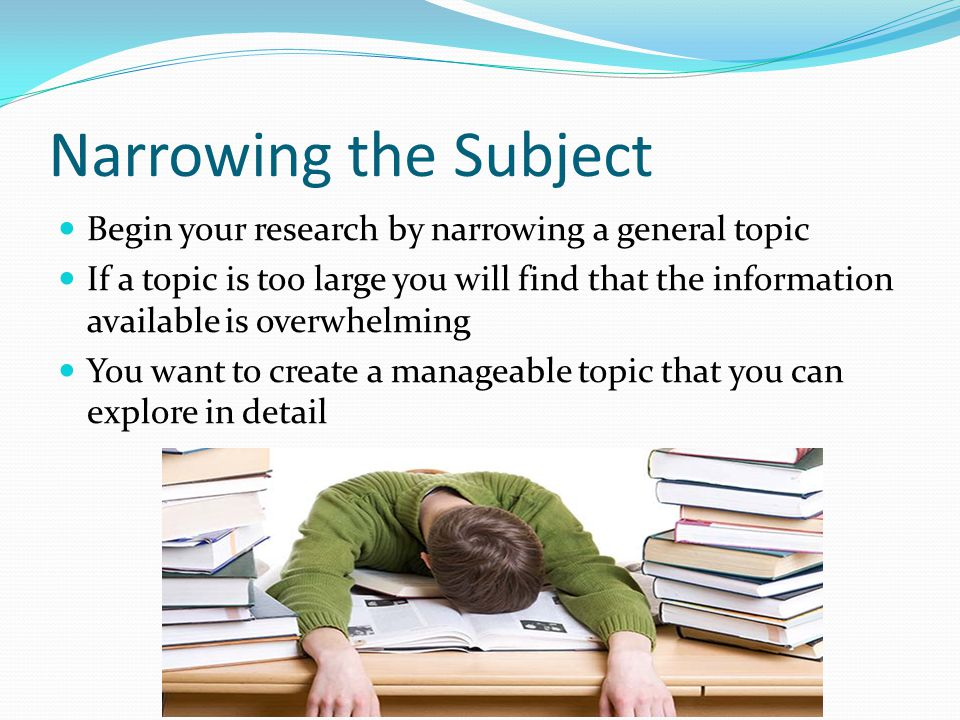 Narrowing the Subject Begin your research by narrowing a general topic